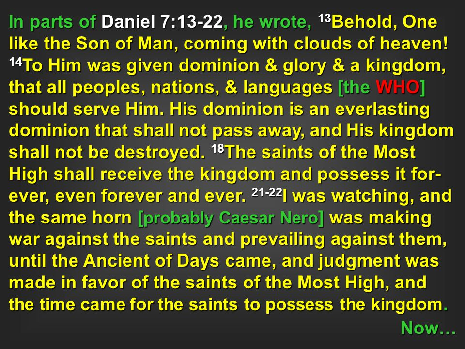 In parts of Daniel 7:13-22, he wrote, 13Behold, One like the Son of Man, coming with clouds of heaven! 14To Him was given dominion & glory & a kingdom, that all peoples, nations, & languages [the WHO] should serve Him. His dominion is an everlasting dominion that shall not pass away, and His kingdom shall not be destroyed. 18The saints of the Most High shall receive the kingdom and possess it for-ever, even forever and ever. 21-22I was watching, and the same horn [probably Caesar Nero] was making war against the saints and prevailing against them, until the Ancient of Days came, and judgment was made in favor of the saints of the Most High, and the time came for the saints to possess the kingdom.